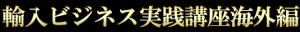 輸入ビジネス講座海外編
